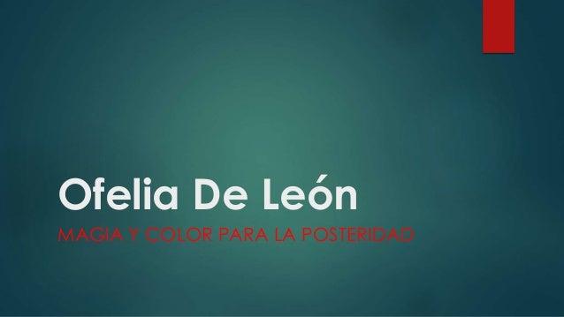 Ofelia De León MAGIA Y COLOR PARA LA POSTERIDAD