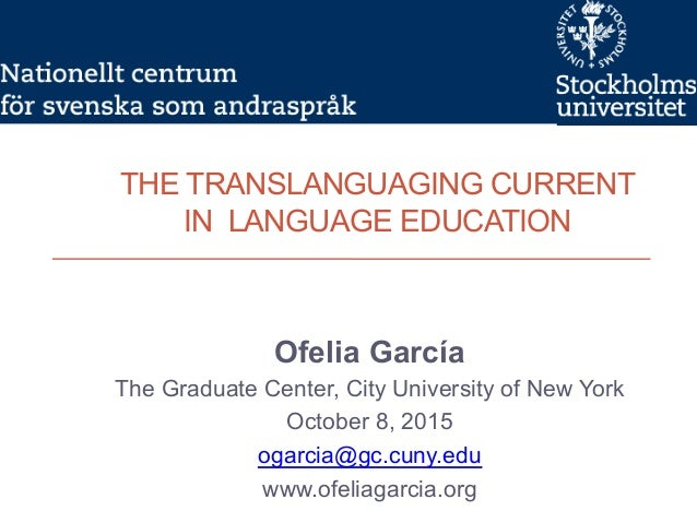 THE TRANSLANGUAGING CURRENT IN LANGUAGE EDUCATION Ofelia García The Graduate Center, City University of New York October 8...