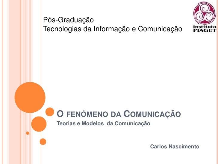 O fenómeno da Comunicação<br />Teorias e Modelos  da Comunicação<br />Carlos Nascimento<br />Pós-Graduação <br />Tecnologi...