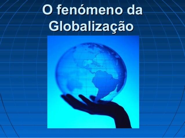 O fenómeno daO fenómeno da GlobalizaçãoGlobalização