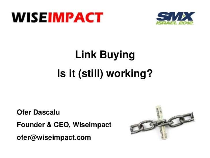 Link Buying           Is it (still) working?Ofer DascaluFounder & CEO, WiseImpactofer@wiseimpact.com
