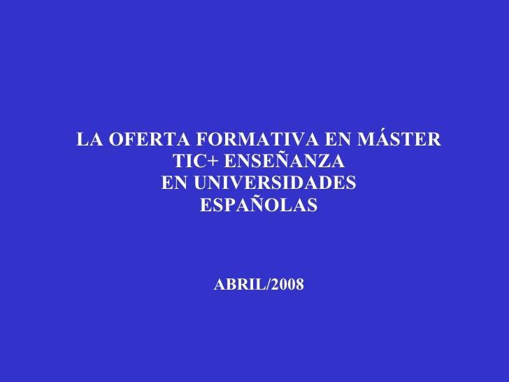 LA OFERTA FORMATIVA EN MÁSTER TIC+ ENSEÑANZA EN UNIVERSIDADES ESPAÑOLAS ABRIL/2008