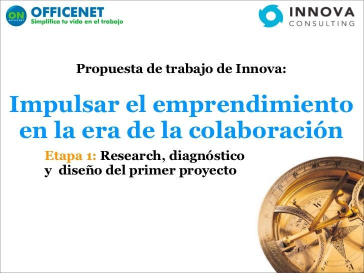 Propuesta de trabajo de Innova:   Impulsar el emprendimiento  en la era de la colaboración   Etapa 1: Research, diagnóstic...
