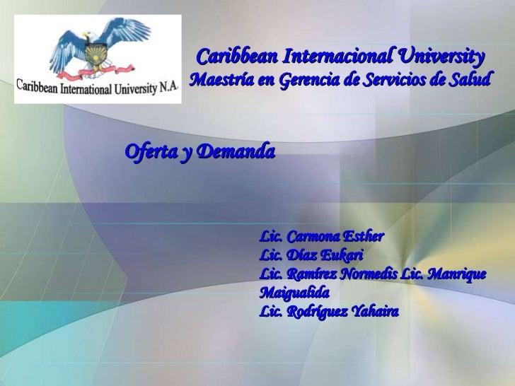 Caribbean Internacional University  Maestría en Gerencia de Servicios de Salud <ul><ul><ul><ul><ul><li>Oferta y Demanda </...