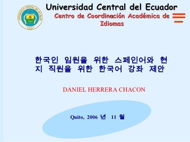 Universidad Central del Ecuador  Centro de Coordinación Académica de                Idiomas한국인 임원을 위한 스페인어와 현지 직원을 위한 한국어 ...