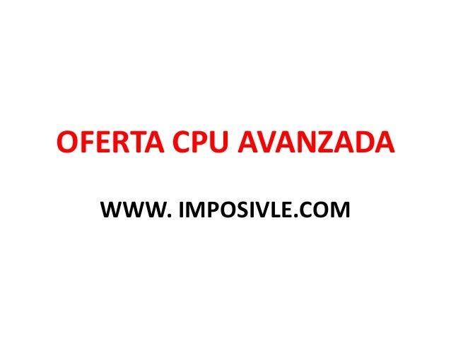 OFERTA CPU AVANZADA WWW. IMPOSIVLE.COM