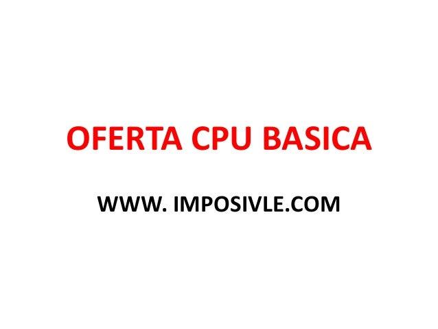 OFERTA CPU BASICA WWW. IMPOSIVLE.COM