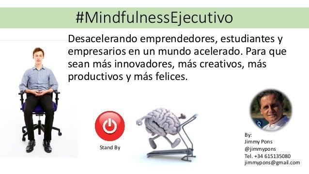 #MindfulnessEjecutivo By: Jimmy Pons @jimmypons Tel. +34 615135080 jimmypons@gmail.com Desacelerando emprendedores, estudi...