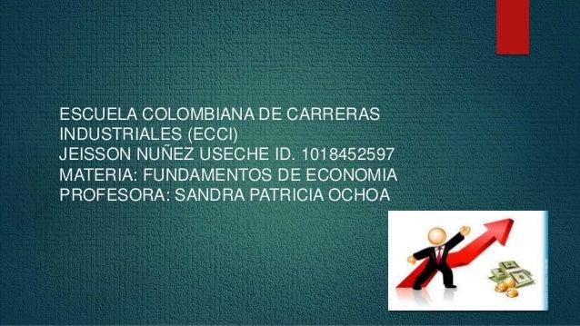 ESCUELA COLOMBIANA DE CARRERAS  INDUSTRIALES (ECCI)  JEISSON NUÑEZ USECHE ID. 1018452597  MATERIA: FUNDAMENTOS DE ECONOMIA...