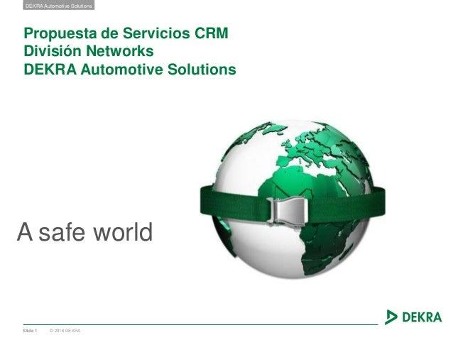 © 2016 DEKRA DEKRA Automotive Solutions Propuesta de Servicios CRM División Networks DEKRA Automotive Solutions A safe wor...