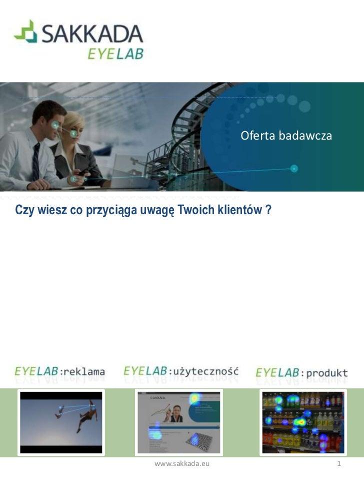 Oferta badawcza<br />Czy wiesz co przyciąga uwagę Twoich klientów ?<br />1<br />www.sakkada.eu<br />