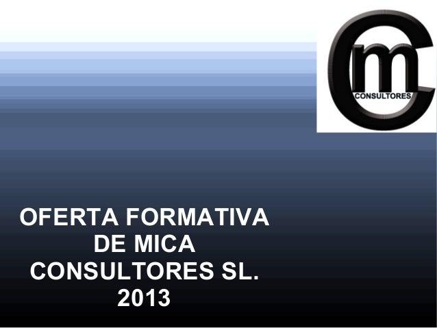 OFERTA FORMATIVA     DE MICA CONSULTORES SL.      2013
