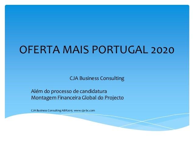 OFERTA MAIS PORTUGAL 2020 CJA Business Consulting Além do processo de candidatura Montagem Financeira Global do Projecto C...