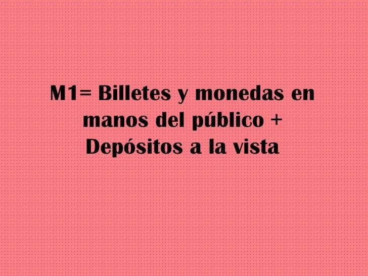 M1= Billetes y monedas en manos del público + Depósitos a la vista