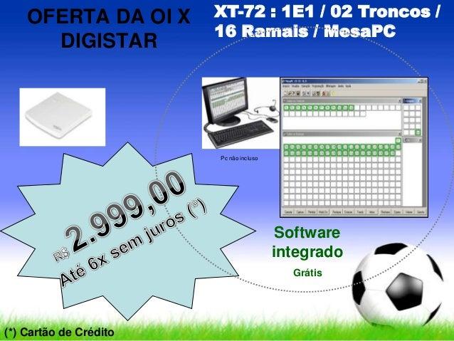 OFERTA DA OI XDIGISTARXT-72 : 1E1 / 02 Troncos /16 Ramais / MesaPCPc não inclusoSoftwareintegradoGrátis(*) Cartão de Crédito