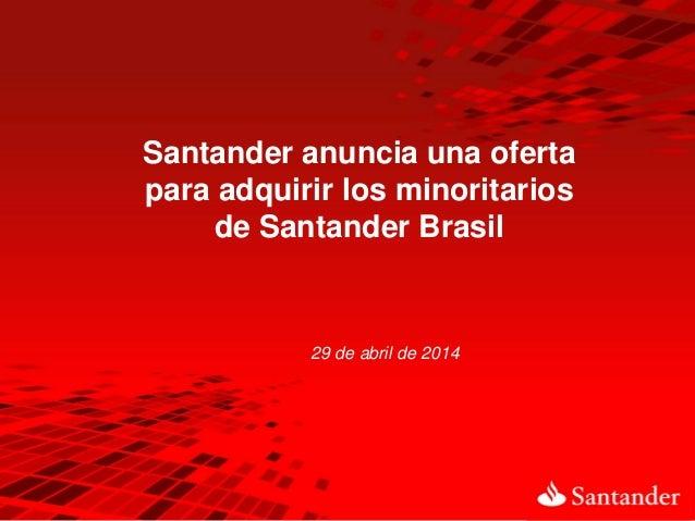 29 de abril de 2014 Santander anuncia una oferta para adquirir los minoritarios de Santander Brasil