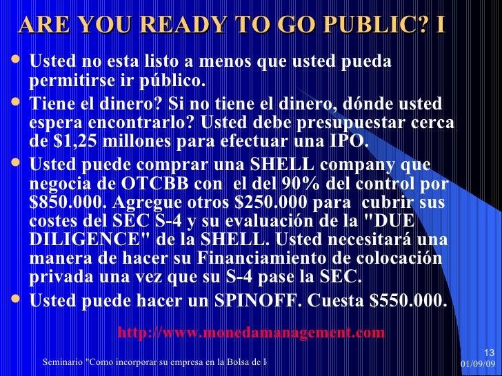 ARE YOU READY TO GO PUBLIC? I <ul><li>Usted no esta listo a menos que usted pueda permitirse ir público. </li></ul><ul><li...