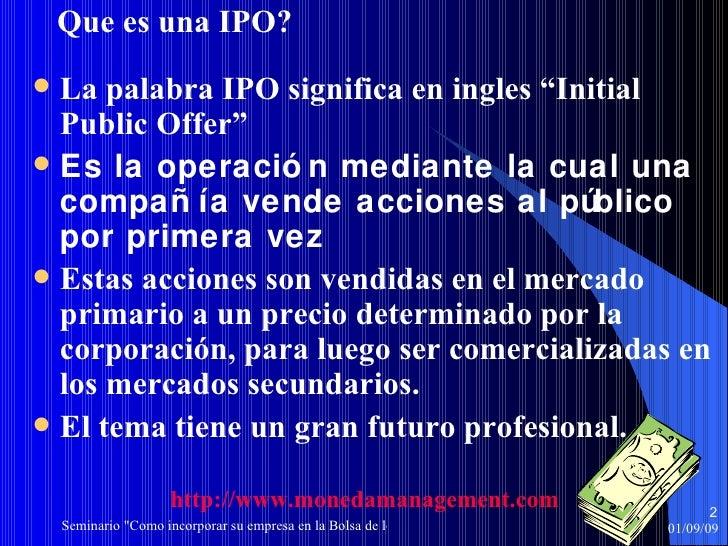 """<ul><li>Que es una IPO? </li></ul><ul><li>La palabra IPO significa en ingles """"Initial Public Offer"""" </li></ul><ul><li>Es l..."""