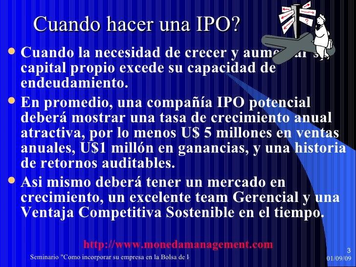 Cuando hacer una IPO? <ul><li>Cuando la necesidad de crecer y aumentar su capital propio excede su capacidad de endeudamie...