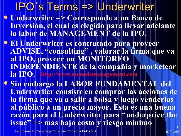 IPO´s Terms => Underwriter <ul><li>Underwriter => Corresponde a un Banco de Inversión, el cual es elegido para llevar adel...