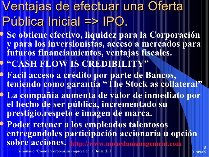 Ventajas de efectuar una Oferta Pública Inicial => IPO. <ul><li>Se obtiene efectivo, liquidez para la Corporación y para l...