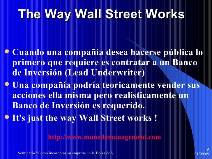 The Way Wall Street Works <ul><li>Cuando una compañía desea hacerse pública lo primero que requiere es contratar a un Banc...