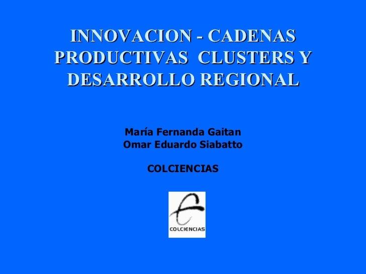 INNOVACION - CADENAS PRODUCTIVAS  CLUSTERS Y DESARROLLO REGIONAL María Fernanda Gaitan Omar Eduardo Siabatto COLCIENCIAS