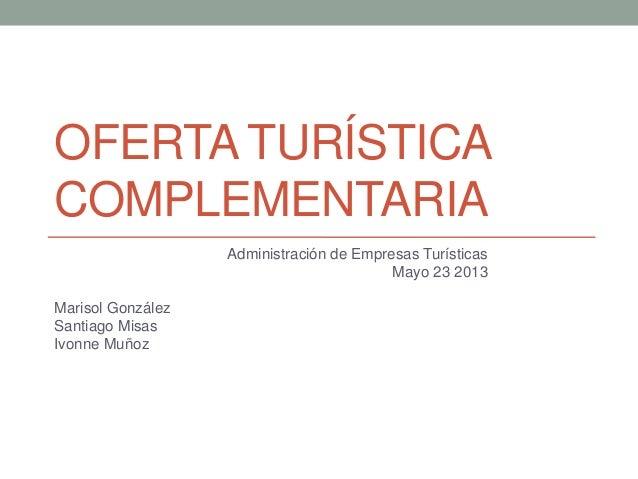 OFERTA TURÍSTICACOMPLEMENTARIAAdministración de Empresas TurísticasMayo 23 2013Marisol GonzálezSantiago MisasIvonne Muñoz