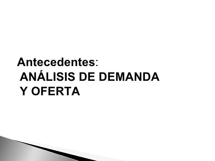 Antecedentes : ANÁLISIS DE DEMANDA Y OFERTA