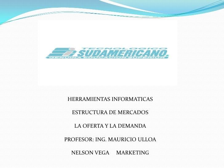 HERRAMIENTAS INFORMATICAS<br />ESTRUCTURA DE MERCADOS<br />LA OFERTA Y LA DEMANDA<br />PROFESOR: ING. MAURICIO ULLOA<br />...