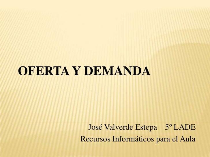 OFERTA Y DEMANDA<br />José Valverde Estepa    5º LADE<br />Recursos Informáticos para el Aula<br />