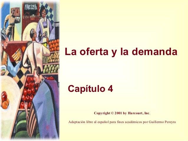 La oferta y la demanda Capítulo 4 Copyright © 2001 by Harcourt, Inc. Adaptación libre al español para fines académicos por...