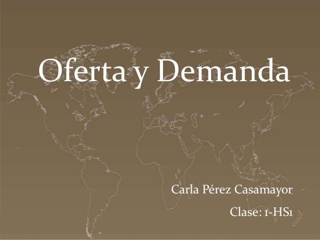 Oferta y Demanda  Carla Pérez Casamayor Clase: 1-HS1