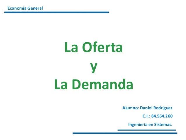 Alumno: Daniel Rodríguez C.I.: 84.554.260 Ingeniería en Sistemas. Economía General La Oferta y La Demanda