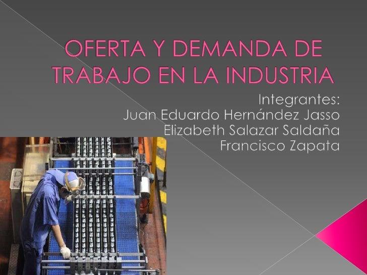    Nuestra investigación trata acerca de la    oferta y demanda de trabajo en la    industria para los recién egresados y...