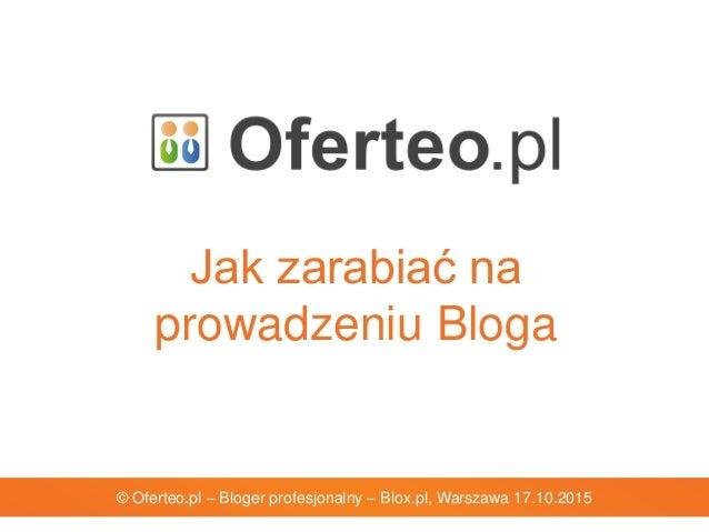 Jak zarabiać na prowadzeniu Bloga © Oferteo.pl – Bloger profesjonalny – Blox.pl, Warszawa 17.10.2015