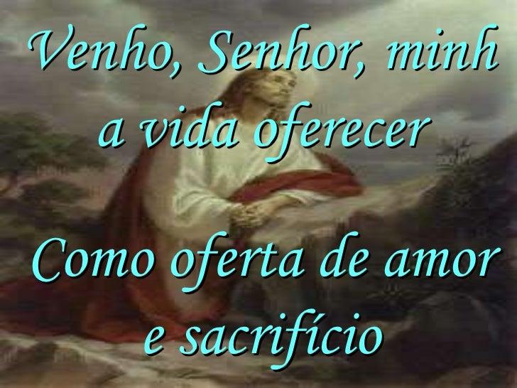 Venho, Senhor, minh  a vida oferecerComo oferta de amor    e sacrifício