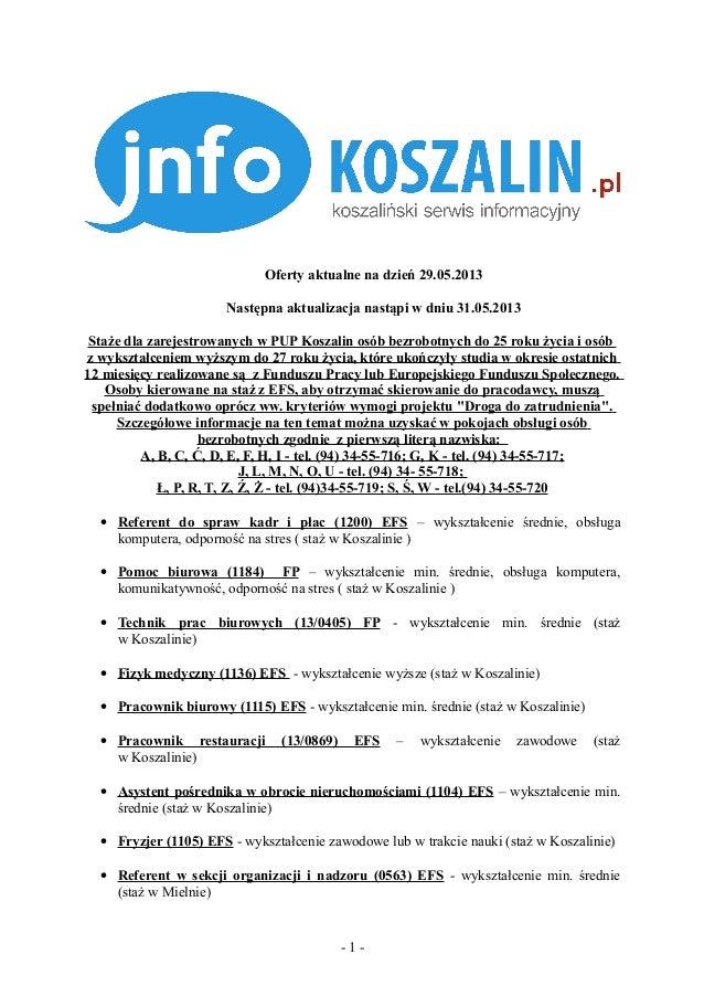 Oferty aktualne na dzień 29.05.2013Następna aktualizacja nastąpi w dniu 31.05.2013Staże dla zarejestrowanych w PUP Koszali...