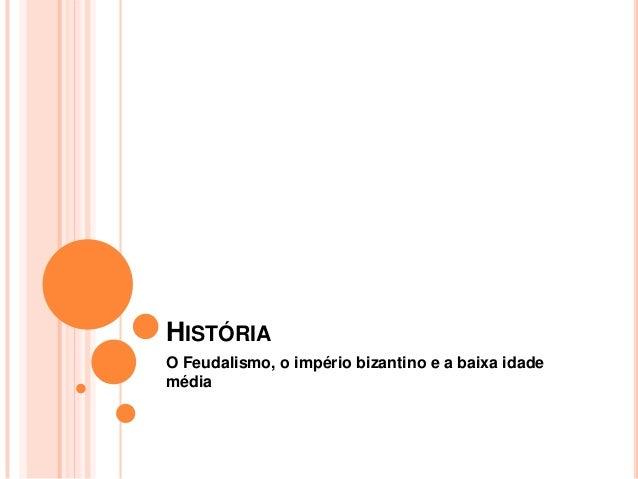 HISTÓRIA O Feudalismo, o império bizantino e a baixa idade média