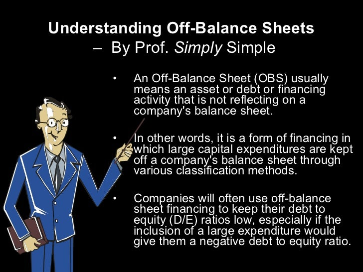 Understanding Off-Balance Sheets   –  By Prof.  Simply  Simple <ul><li>An Off-Balance Sheet (OBS) usually means an asset o...