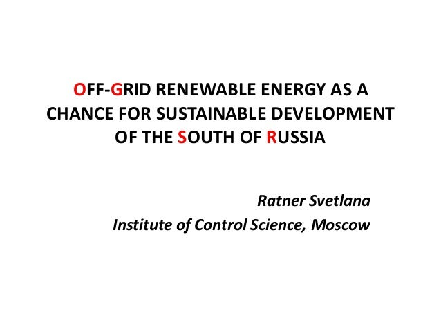 OFF-GRID RENEWABLE ENERGY AS A CHANCE FOR SUSTAINABLE DEVELOPMENT OF THE SOUTH OF RUSSIA Ratner Svetlana Institute of Cont...