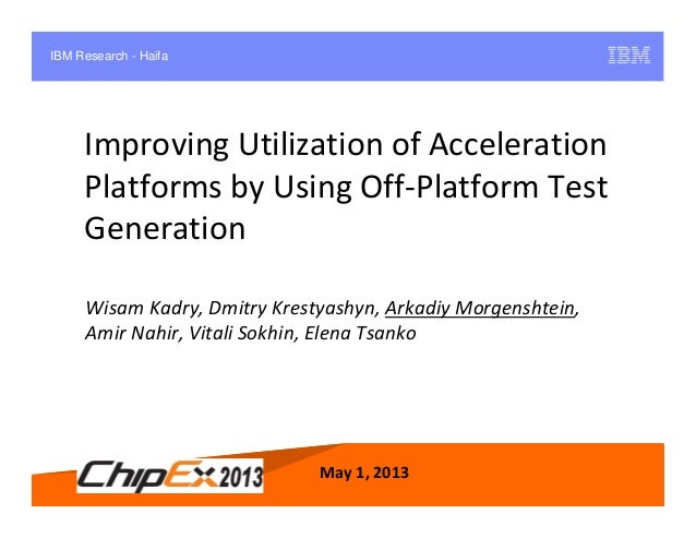 May 1, 2013 1Improving Utilization of AccelerationPlatforms by Using Off-Platform TestGenerationMay 1, 2013Wisam Kadry, Dm...