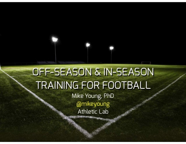 OFF-SEASON & IN-SEASON TRAINING FOR FOOTBALL Mike Young, PhD @mikeyoung Athletic Lab
