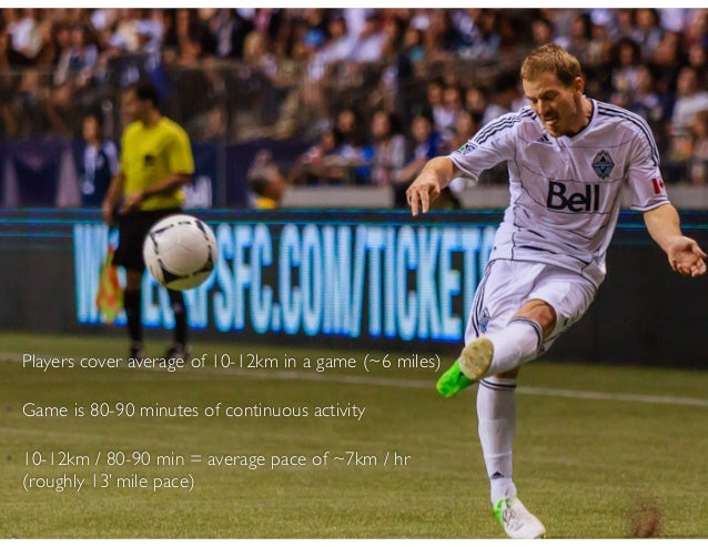 • Players cover average of 10-12km in a game (~6 miles) • Game is 80-90 minutes of continuous activity • 10-12km / 80-90 m...