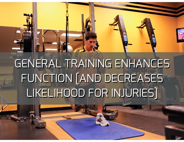 GENERAL TRAINING ENHANCES FUNCTION [AND DECREASES LIKELIHOOD FOR INJURIES]