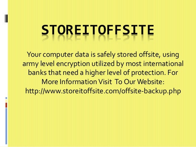 STOREITOFFSITE  Your computer data is safely stored offsite, using  army level encryption utilized by most international  ...