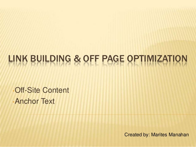 LINK BUILDING & OFF PAGE OPTIMIZATION •Off-Site Content •Anchor Text Created by: Marites Manahan
