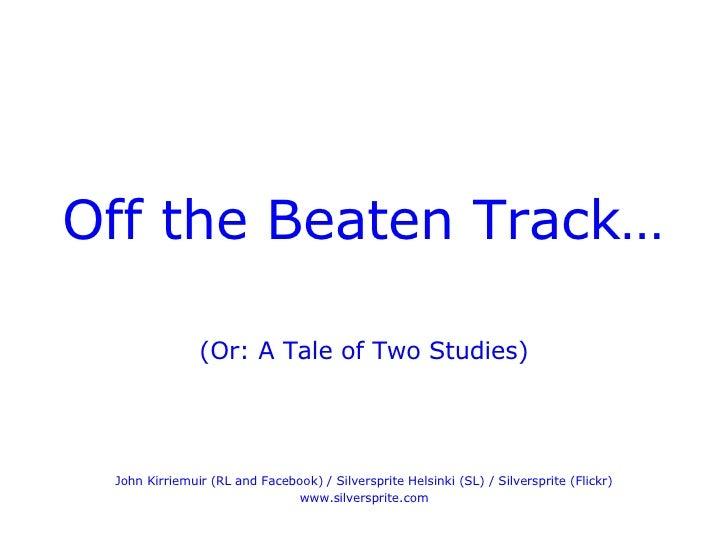 <ul><li>Off the Beaten Track… </li></ul><ul><li>(Or: A Tale of Two Studies) </li></ul><ul><li>John Kirriemuir (RL and Face...