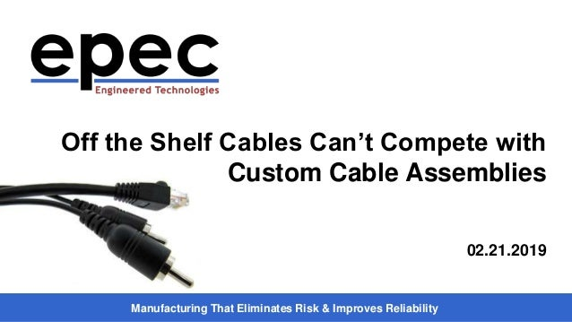 Manufacturing That Eliminates Risk & Improves Reliability Off the Shelf Cables Can't Compete with Custom Cable Assemblies ...