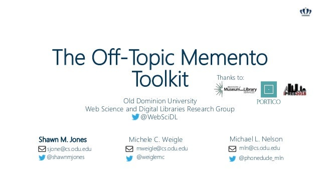 The Off-Topic Memento Toolkit Shawn M. Jones Michele C. Weigle Michael L. Nelson Old Dominion University Web Science and D...